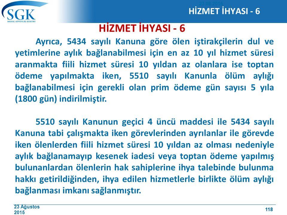 23 Ağustos 2015 118 HİZMET İHYASI - 6 Ayrıca, 5434 sayılı Kanuna göre ölen iştirakçilerin dul ve yetimlerine aylık bağlanabilmesi için en az 10 yıl hi