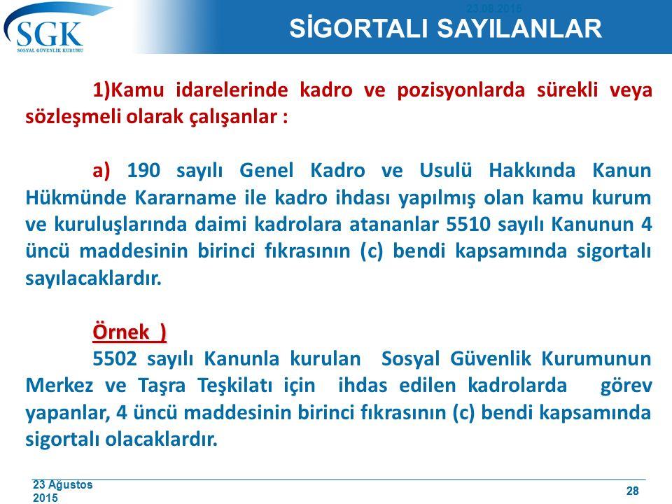 23 Ağustos 2015 28 SİGORTALI SAYILANLAR 1)Kamu idarelerinde kadro ve pozisyonlarda sürekli veya sözleşmeli olarak çalışanlar : a) 190 sayılı Genel Kad