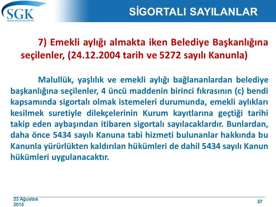 23 Ağustos 2015 37 7) Emekli aylığı almakta iken Belediye Başkanlığına seçilenler, (24.12.2004 tarih ve 5272 sayılı Kanunla) Malullük, yaşlılık ve eme