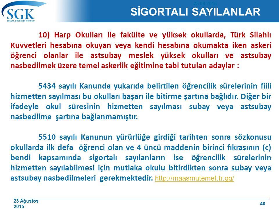 23 Ağustos 2015 40 10) Harp Okulları ile fakülte ve yüksek okullarda, Türk Silahlı Kuvvetleri hesabına okuyan veya kendi hesabına okumakta iken askeri öğrenci olanlar ile astsubay meslek yüksek okulları ve astsubay nasbedilmek üzere temel askerlik eğitimine tabi tutulan adaylar : 5434 sayılı Kanunda yukarıda belirtilen öğrencilik sürelerinin fiili hizmetten sayılması bu okulları başarı ile bitirme şartına bağlıdır.