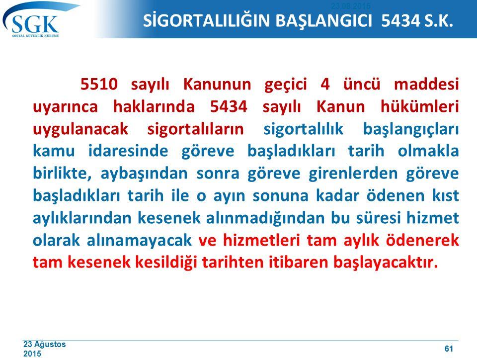 23 Ağustos 2015 61 SİGORTALILIĞIN BAŞLANGICI 5434 S.K. 5510 sayılı Kanunun geçici 4 üncü maddesi uyarınca haklarında 5434 sayılı Kanun hükümleri uygul