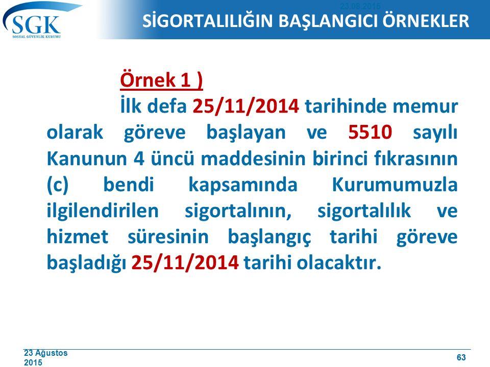 23 Ağustos 2015 63 SİGORTALILIĞIN BAŞLANGICI ÖRNEKLER Örnek 1 ) İlk defa 25/11/2014 tarihinde memur olarak göreve başlayan ve 5510 sayılı Kanunun 4 ün
