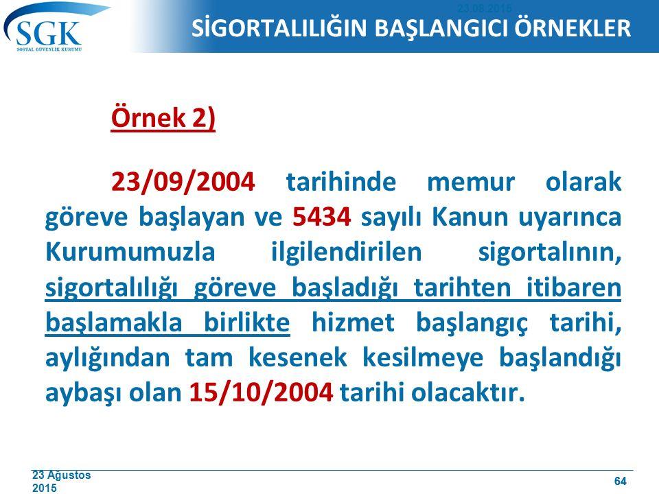 23 Ağustos 2015 64 Örnek 2) 23/09/2004 tarihinde memur olarak göreve başlayan ve 5434 sayılı Kanun uyarınca Kurumumuzla ilgilendirilen sigortalının, sigortalılığı göreve başladığı tarihten itibaren başlamakla birlikte hizmet başlangıç tarihi, aylığından tam kesenek kesilmeye başlandığı aybaşı olan 15/10/2004 tarihi olacaktır.