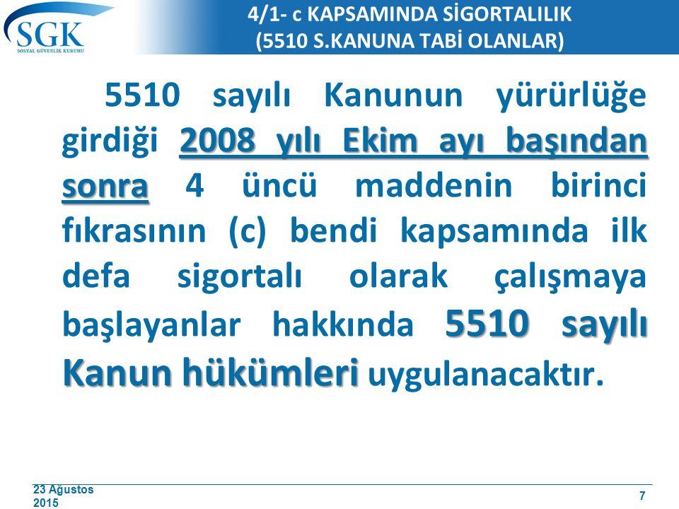 23 Ağustos 2015 4/1- c KAPSAMINDA SİGORTALILIK (5510 S.KANUNA TABİ OLANLAR) 2008 yılı Ekim ayı başından sonra 5510 sayılı Kanun hükümleri 5510 sayılı Kanunun yürürlüğe girdiği 2008 yılı Ekim ayı başından sonra 4 üncü maddenin birinci fıkrasının (c) bendi kapsamında ilk defa sigortalı olarak çalışmaya başlayanlar hakkında 5510 sayılı Kanun hükümleri uygulanacaktır.