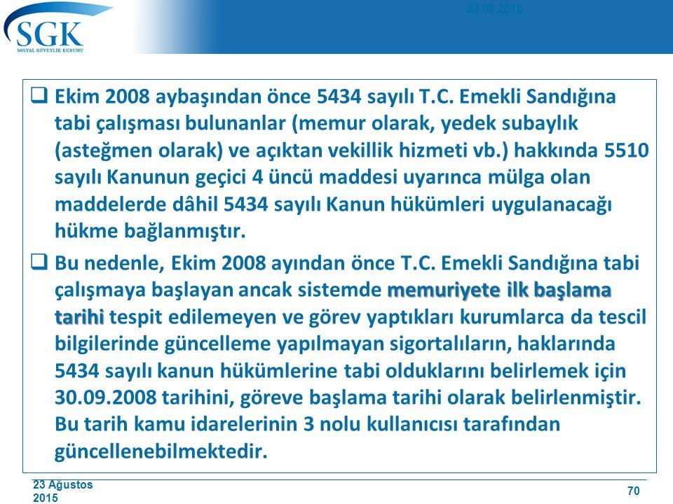 23 Ağustos 2015  Ekim 2008 aybaşından önce 5434 sayılı T.C. Emekli Sandığına tabi çalışması bulunanlar (memur olarak, yedek subaylık (asteğmen olarak