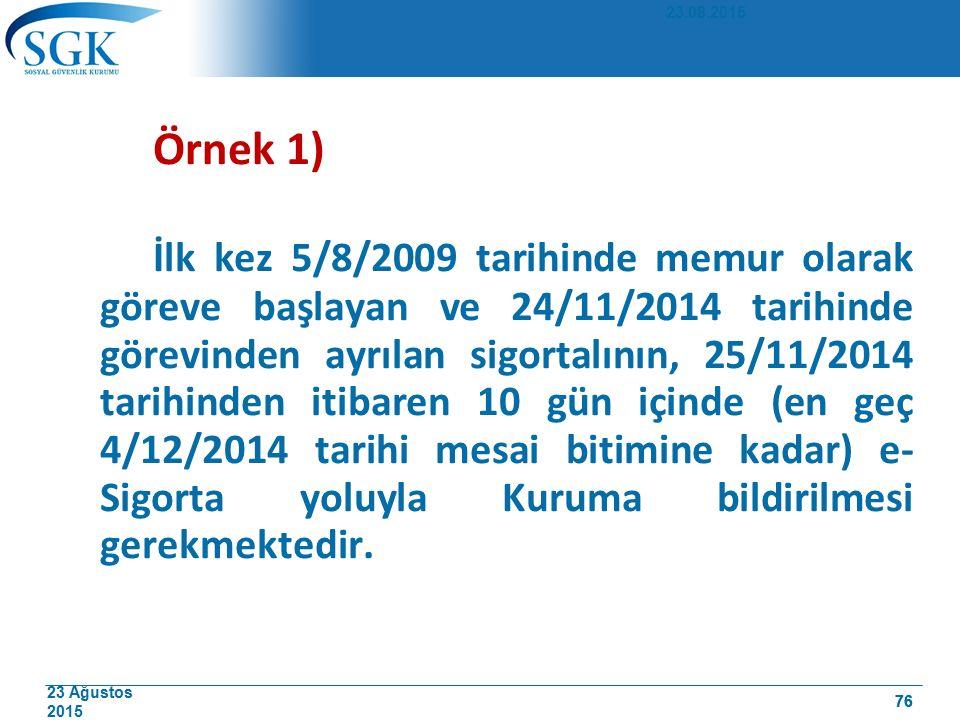 23 Ağustos 2015 76 Örnek 1) İlk kez 5/8/2009 tarihinde memur olarak göreve başlayan ve 24/11/2014 tarihinde görevinden ayrılan sigortalının, 25/11/2014 tarihinden itibaren 10 gün içinde (en geç 4/12/2014 tarihi mesai bitimine kadar) e- Sigorta yoluyla Kuruma bildirilmesi gerekmektedir.