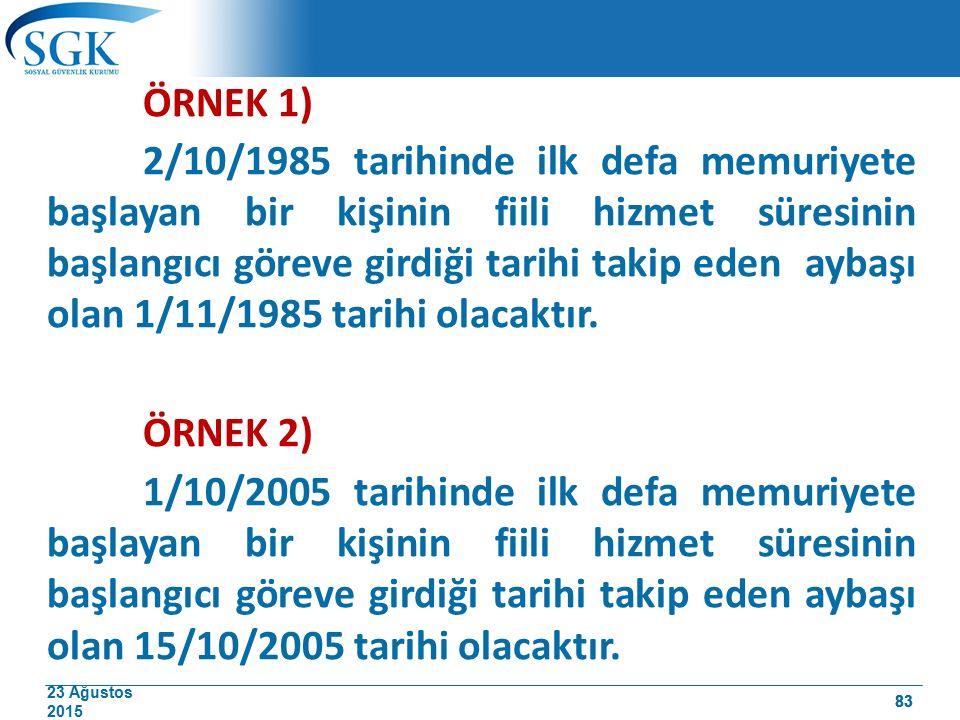 23 Ağustos 2015 83 ÖRNEK 1) 2/10/1985 tarihinde ilk defa memuriyete başlayan bir kişinin fiili hizmet süresinin başlangıcı göreve girdiği tarihi takip eden aybaşı olan 1/11/1985 tarihi olacaktır.
