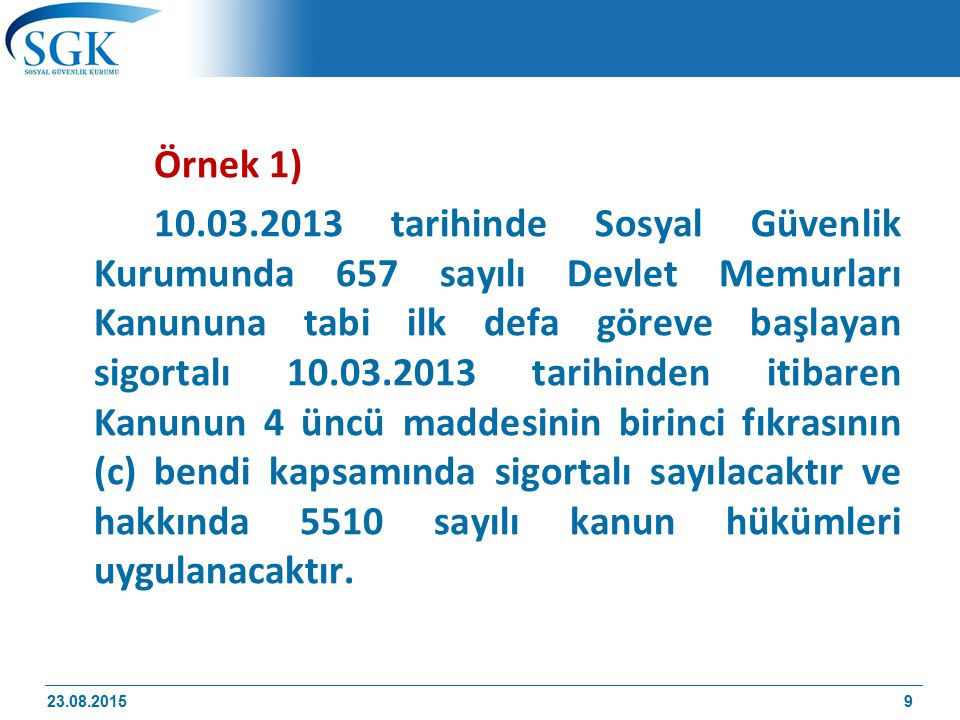 23 Ağustos 2015 80 ÖRNEK 2) 2/7/2009 tarihinde kamu idaresinde memur olarak ilk defa 5510 sayılı Kanunun 4 üncü maddesinin birinci fıkrasının (c) bendi kapsamında çalışmaya başlayan ve sigortalılığı devam etmekte iken 26/11/2013 tarihinde vefat eden sigortalının ölüm nedeniyle sigortalılığı görev aylıklarının kesildiği 14/12/2013 tarihi itibarıyla sona ereceğinden 5510 sayılı Kanun uyarınca hizmet süresi; 2/7/2009-14/12/2013 tarihleri arasında geçen 4 yıl 5 ay 13 gün olacaktır 23.08.2015 80