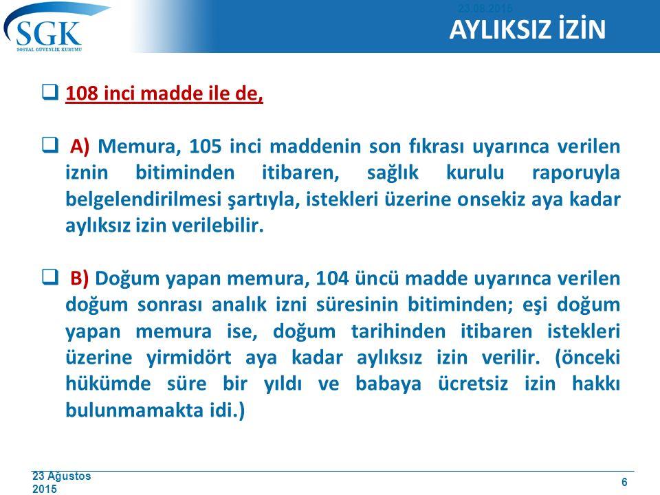 23 Ağustos 2015  108 inci madde ile de,  A) Memura, 105 inci maddenin son fıkrası uyarınca verilen iznin bitiminden itibaren, sağlık kurulu raporuyl
