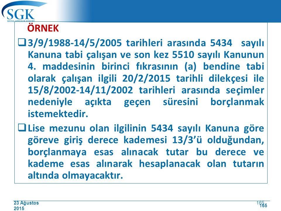 23 Ağustos 2015 165 ÖRNEK  3/9/1988-14/5/2005 tarihleri arasında 5434 sayılı Kanuna tabi çalışan ve son kez 5510 sayılı Kanunun 4. maddesinin birinci