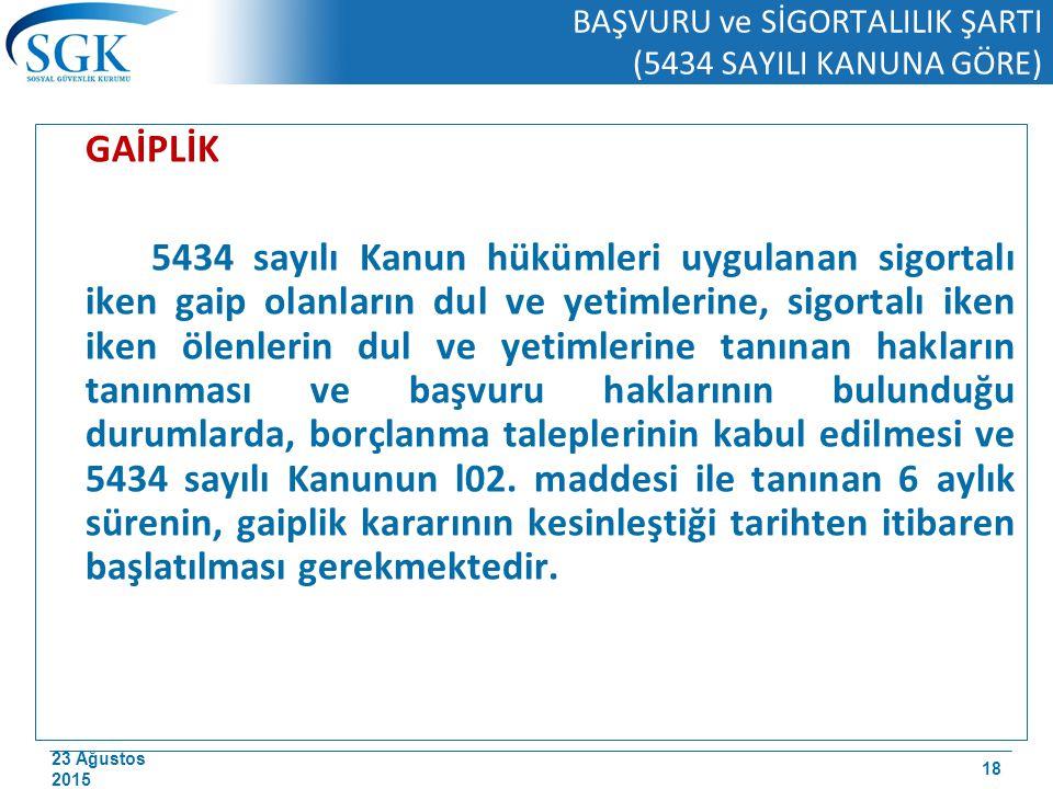 23 Ağustos 2015 BAŞVURU ve SİGORTALILIK ŞARTI (5434 SAYILI KANUNA GÖRE) GAİPLİK 5434 sayılı Kanun hükümleri uygulanan sigortalı iken gaip olanların du