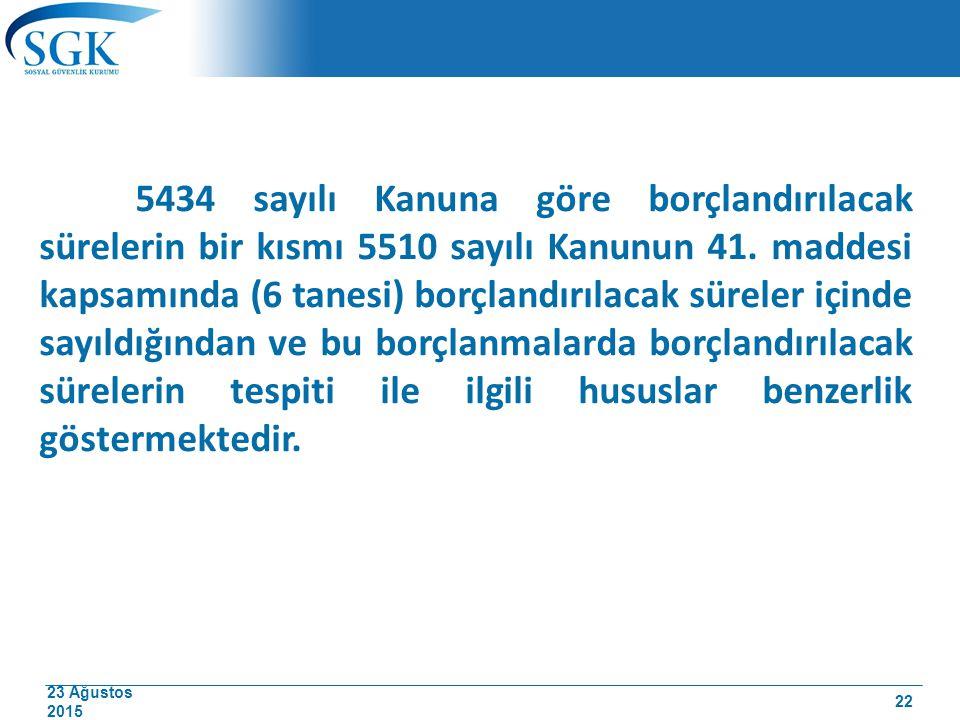 23 Ağustos 2015 5434 sayılı Kanuna göre borçlandırılacak sürelerin bir kısmı 5510 sayılı Kanunun 41. maddesi kapsamında (6 tanesi) borçlandırılacak sü