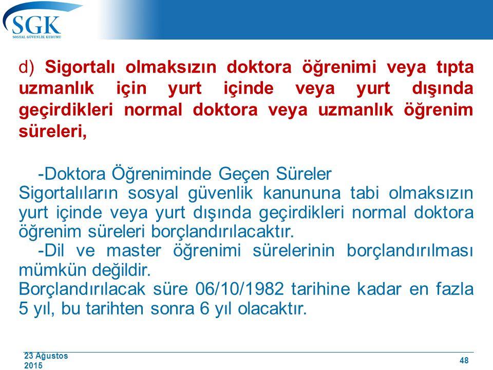 23 Ağustos 2015 d) Sigortalı olmaksızın doktora öğrenimi veya tıpta uzmanlık için yurt içinde veya yurt dışında geçirdikleri normal doktora veya uzman