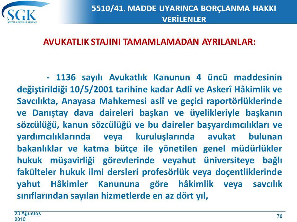 23 Ağustos 2015 5510/41. MADDE UYARINCA BORÇLANMA HAKKI VERİLENLER AVUKATLIK STAJINI TAMAMLAMADAN AYRILANLAR: - 1136 sayılı Avukatlık Kanunun 4 üncü m