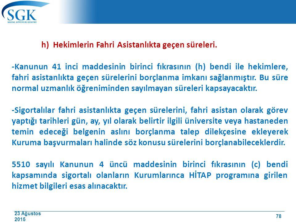 23 Ağustos 2015 h) Hekimlerin Fahri Asistanlıkta geçen süreleri. -Kanunun 41 inci maddesinin birinci fıkrasının (h) bendi ile hekimlere, fahri asistan