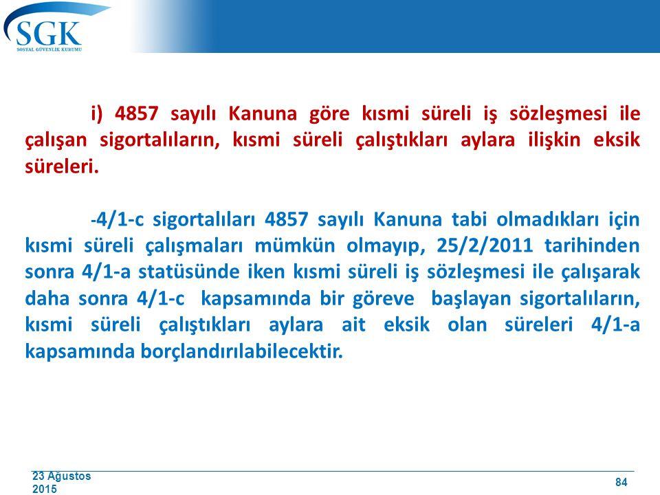 23 Ağustos 2015 i) 4857 sayılı Kanuna göre kısmi süreli iş sözleşmesi ile çalışan sigortalıların, kısmi süreli çalıştıkları aylara ilişkin eksik sürel