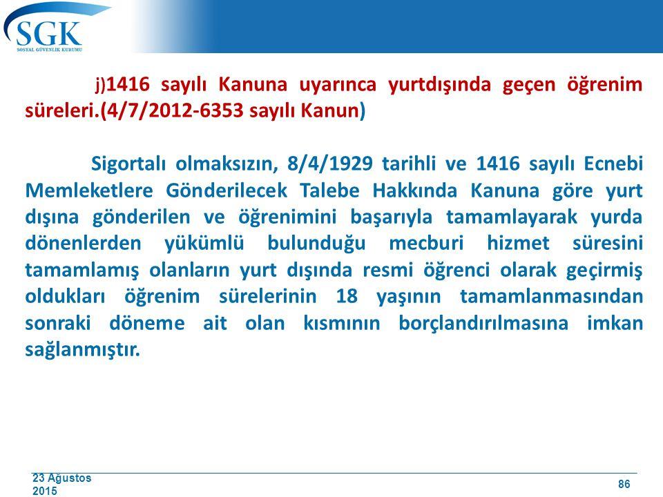 23 Ağustos 2015 j) 1416 sayılı Kanuna uyarınca yurtdışında geçen öğrenim süreleri.(4/7/2012-6353 sayılı Kanun) Sigortalı olmaksızın, 8/4/1929 tarihli