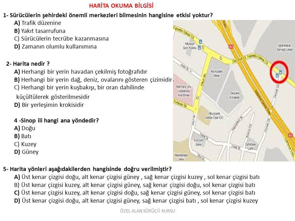 HARİTA OKUMA BİLGİSİ 1- Sürücülerin şehirdeki önemli merkezleri bilmesinin hangisine etkisi yoktur? A) Trafik düzenine B) Yakıt tasarrufuna C) Sürücül