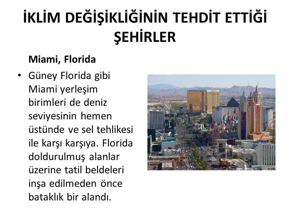 İKLİM DEĞİŞİKLİĞİNİN TEHDİT ETTİĞİ ŞEHİRLER Miami, Florida Güney Florida gibi Miami yerleşim birimleri de deniz seviyesinin hemen üstünde ve sel tehli
