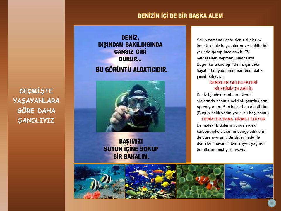 GEÇMİŞTE YAŞAYANLARA GÖRE DAHA ŞANSLIYIZ Yakın zamana kadar deniz diplerine inmek, deniz hayvanlarını ve bitkilerini yerinde görüp incelemek, TV belge