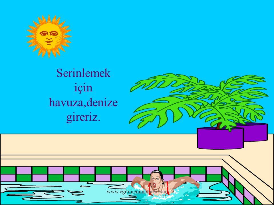 Serinlemek için havuza,denize gireriz. www.egitimcininadresi.com