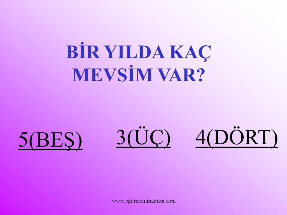 BİR YILDA KAÇ MEVSİM VAR? 5(BEŞ) 3(ÜÇ)4(DÖRT) www.egitimcininadresi.com