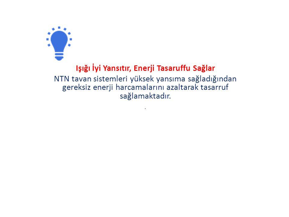 Işığı İyi Yansıtır, Enerji Tasaruffu Sağlar NTN tavan sistemleri yüksek yansıma sağladığından gereksiz enerji harcamalarını azaltarak tasarruf sağlamaktadır..