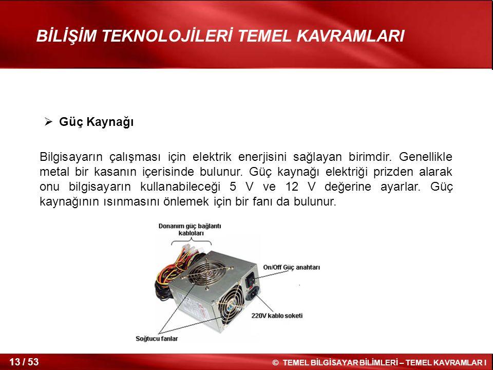 © TEMEL BİLGİSAYAR BİLİMLERİ – TEMEL KAVRAMLAR I 13 / 53 BİLİŞİM TEKNOLOJİLERİ TEMEL KAVRAMLARI  Güç Kaynağı Bilgisayarın çalışması için elektrik ene