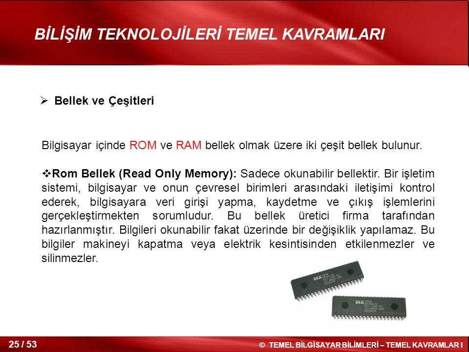 © TEMEL BİLGİSAYAR BİLİMLERİ – TEMEL KAVRAMLAR I 25 / 53 BİLİŞİM TEKNOLOJİLERİ TEMEL KAVRAMLARI Bilgisayar içinde ROM ve RAM bellek olmak üzere iki çe