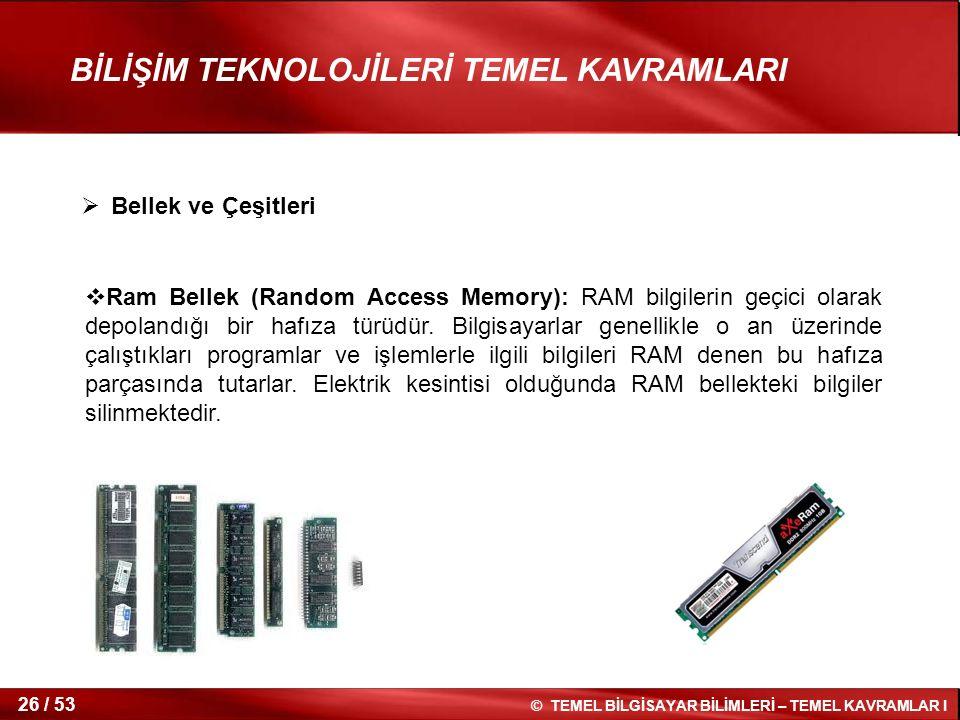© TEMEL BİLGİSAYAR BİLİMLERİ – TEMEL KAVRAMLAR I 26 / 53 BİLİŞİM TEKNOLOJİLERİ TEMEL KAVRAMLARI  Ram Bellek (Random Access Memory): RAM bilgilerin ge