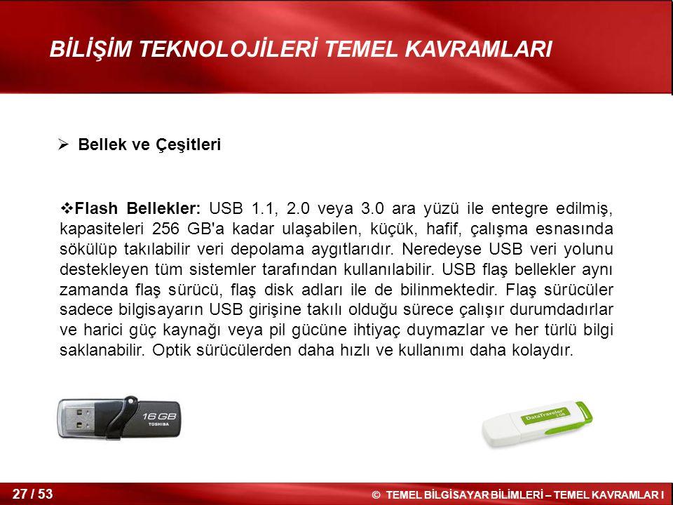 © TEMEL BİLGİSAYAR BİLİMLERİ – TEMEL KAVRAMLAR I 27 / 53 BİLİŞİM TEKNOLOJİLERİ TEMEL KAVRAMLARI  Flash Bellekler: USB 1.1, 2.0 veya 3.0 ara yüzü ile
