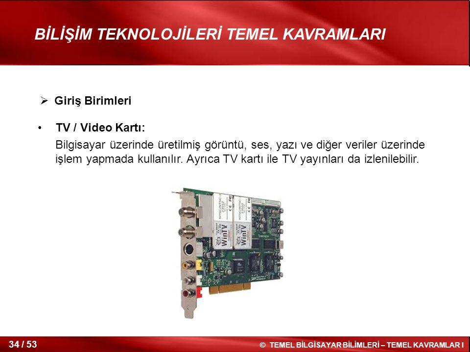 © TEMEL BİLGİSAYAR BİLİMLERİ – TEMEL KAVRAMLAR I 34 / 53 BİLİŞİM TEKNOLOJİLERİ TEMEL KAVRAMLARI TV / Video Kartı: Bilgisayar üzerinde üretilmiş görünt