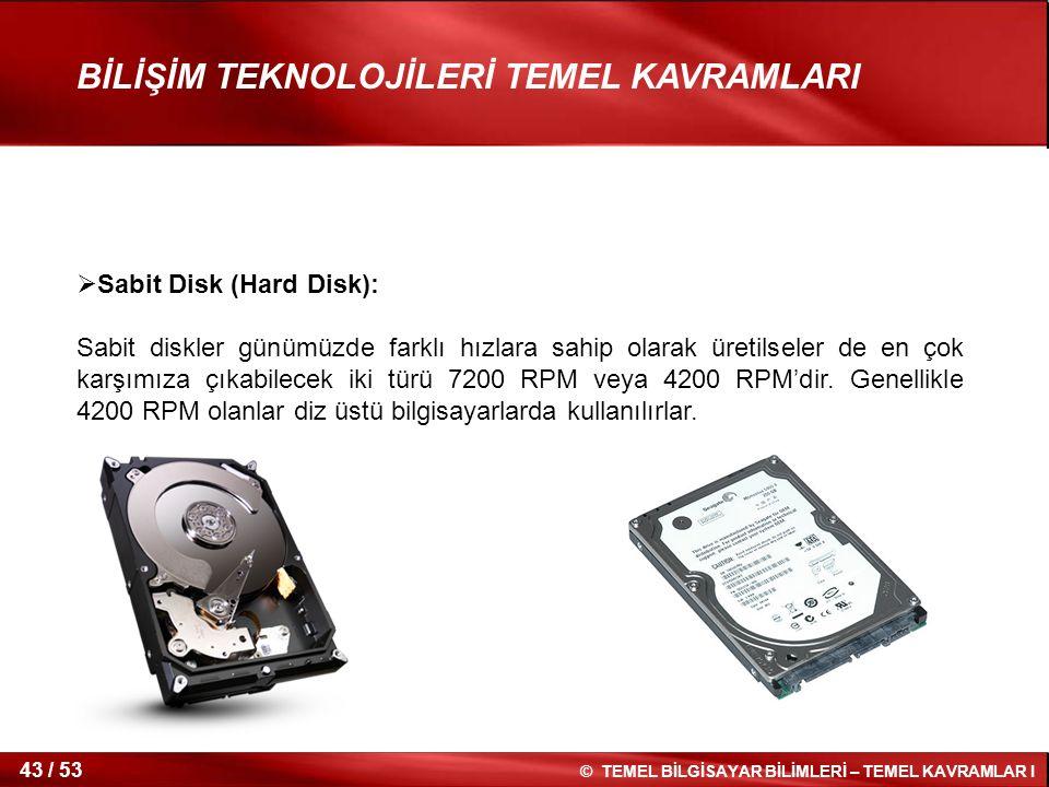 © TEMEL BİLGİSAYAR BİLİMLERİ – TEMEL KAVRAMLAR I 43 / 53 BİLİŞİM TEKNOLOJİLERİ TEMEL KAVRAMLARI  Sabit Disk (Hard Disk): Sabit diskler günümüzde fark