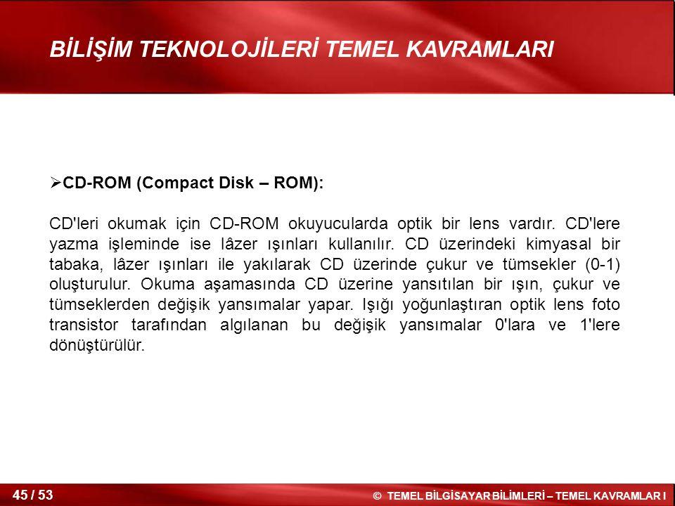 © TEMEL BİLGİSAYAR BİLİMLERİ – TEMEL KAVRAMLAR I 45 / 53 BİLİŞİM TEKNOLOJİLERİ TEMEL KAVRAMLARI  CD-ROM (Compact Disk – ROM): CD'leri okumak için CD-