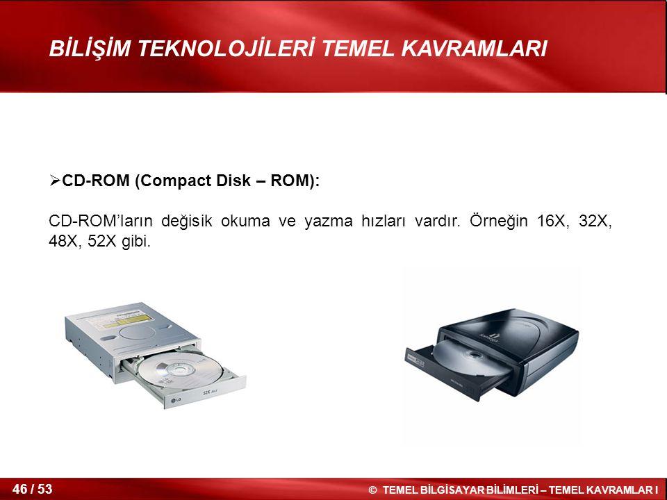 © TEMEL BİLGİSAYAR BİLİMLERİ – TEMEL KAVRAMLAR I 46 / 53 BİLİŞİM TEKNOLOJİLERİ TEMEL KAVRAMLARI  CD-ROM (Compact Disk – ROM): CD-ROM'ların değisik ok