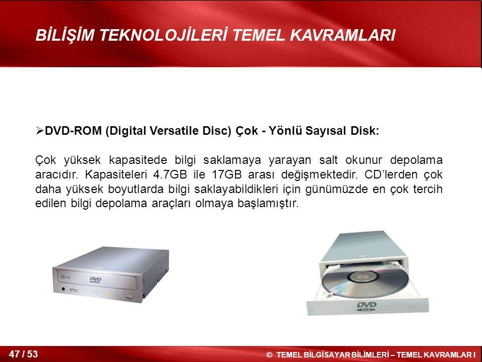 © TEMEL BİLGİSAYAR BİLİMLERİ – TEMEL KAVRAMLAR I 47 / 53 BİLİŞİM TEKNOLOJİLERİ TEMEL KAVRAMLARI  DVD-ROM (Digital Versatile Disc) Çok - Yönlü Sayısal