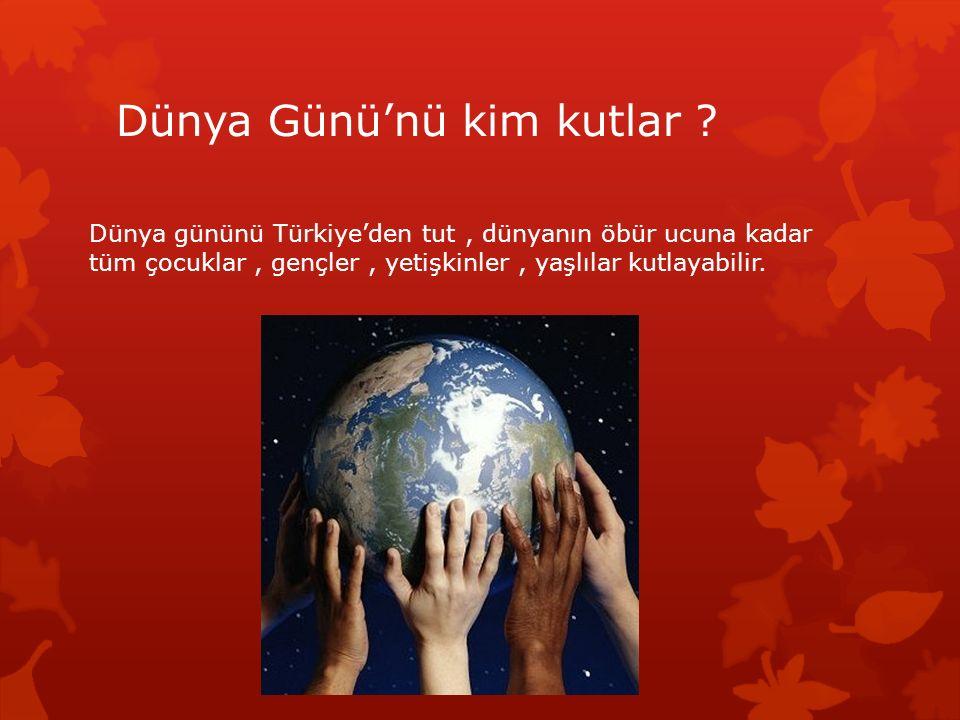 Dünya Günü'nü kim kutlar ? Dünya gününü Türkiye'den tut, dünyanın öbür ucuna kadar tüm çocuklar, gençler, yetişkinler, yaşlılar kutlayabilir.