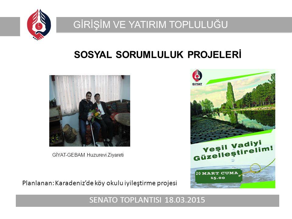SENATO TOPLANTISI 18.03.2015 GİRİŞİM VE YATIRIM TOPLULUĞU SOSYAL SORUMLULUK PROJELERİ GİYAT-GEBAM Huzurevi Ziyareti Planlanan: Karadeniz'de köy okulu iyileştirme projesi