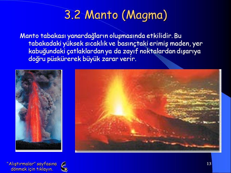 13 3.2 Manto (Magma) Manto tabakası yanardağların oluşmasında etkilidir. Bu tabakadaki yüksek sıcaklık ve basınçtaki erimiş maden, yer kabuğundaki çat