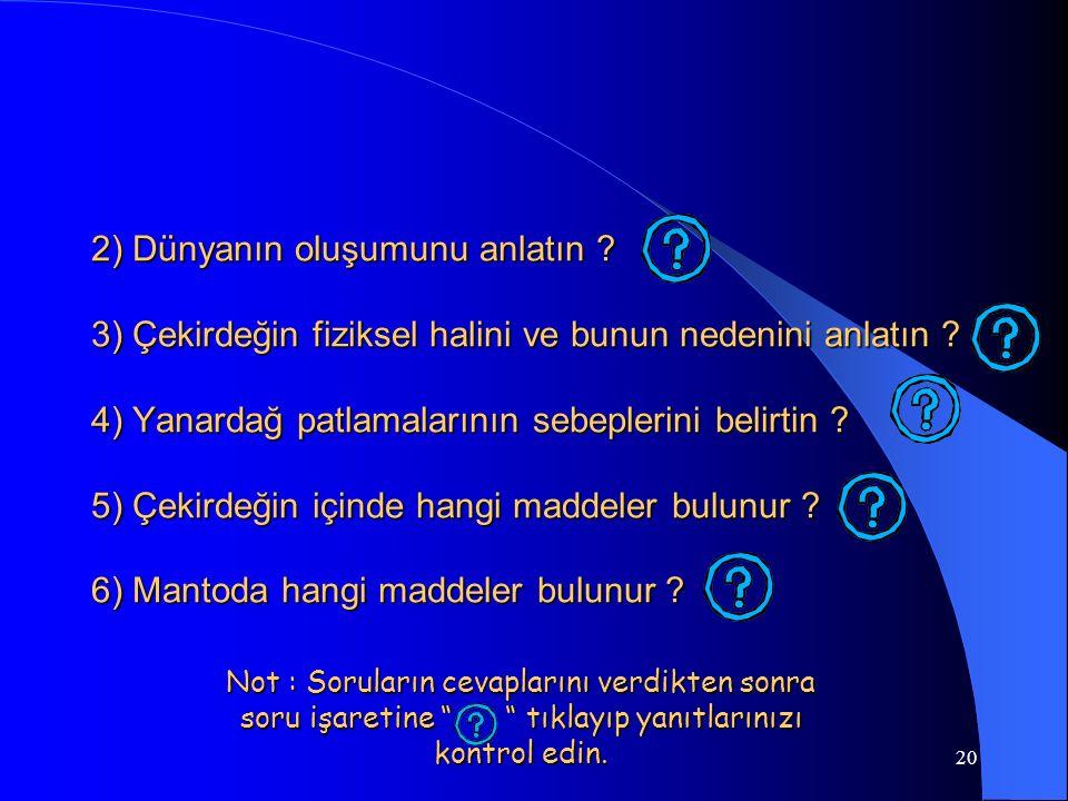 20 2) Dünyanın oluşumunu anlatın ? 3) Çekirdeğin fiziksel halini ve bunun nedenini anlatın ? 4) Yanardağ patlamalarının sebeplerini belirtin ? 5) Çeki