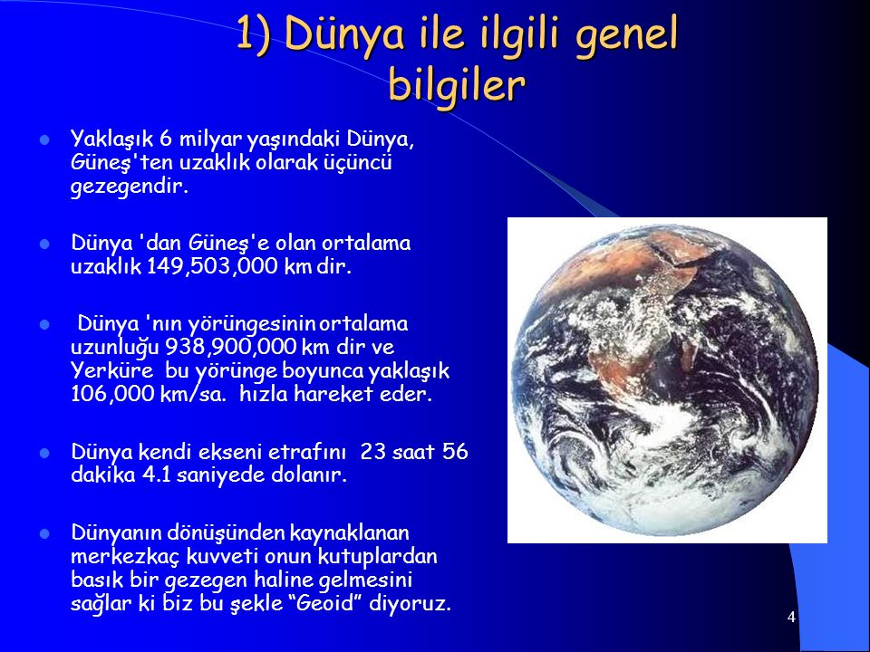 4 1) Dünya ile ilgili genel bilgiler Yaklaşık 6 milyar yaşındaki Dünya, Güneş'ten uzaklık olarak üçüncü gezegendir. Dünya 'dan Güneş'e olan ortalama u