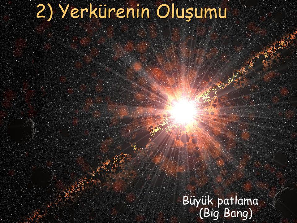5 2) Yerkürenin Oluşumu Büyük patlama (Big Bang)