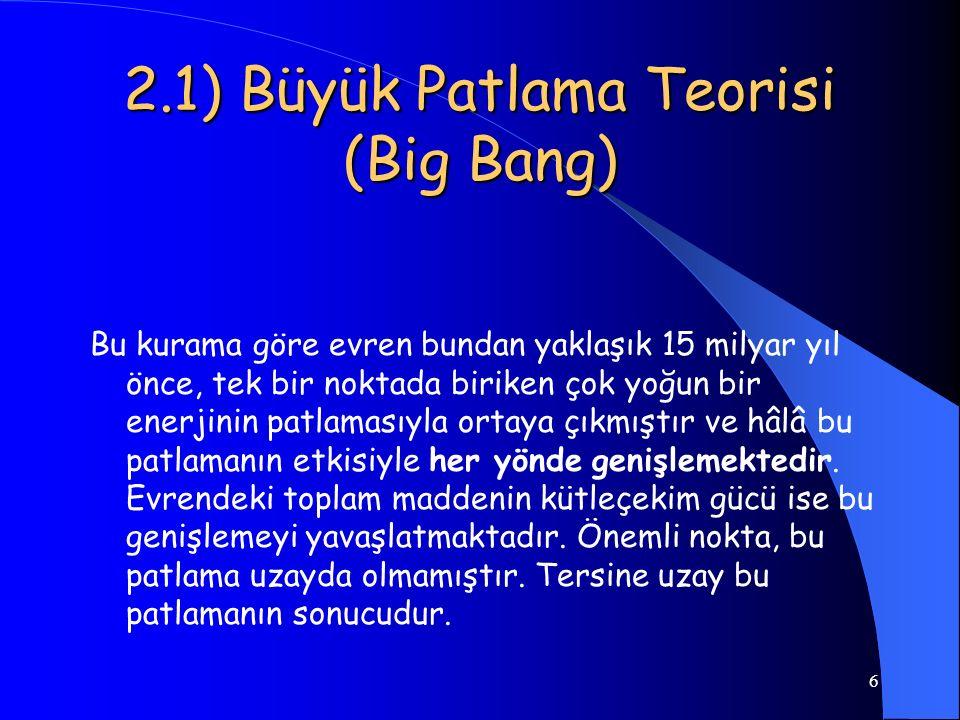6 2.1) Büyük Patlama Teorisi (Big Bang) Bu kurama göre evren bundan yaklaşık 15 milyar yıl önce, tek bir noktada biriken çok yoğun bir enerjinin patla
