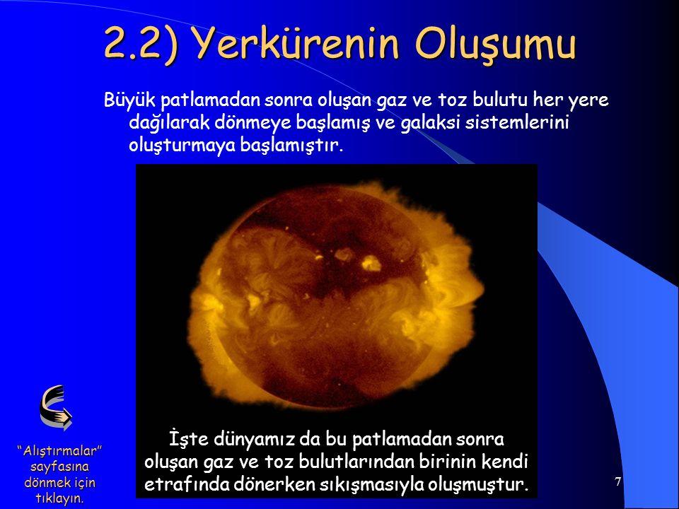 7 2.2) Yerkürenin Oluşumu Büyük patlamadan sonra oluşan gaz ve toz bulutu her yere dağılarak dönmeye başlamış ve galaksi sistemlerini oluşturmaya başl