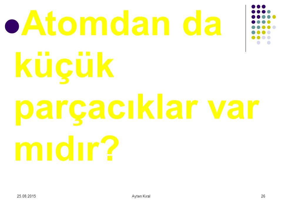 25.08.2015Ayten Kıral25 Tek bir hücrede bile …?……… Atom vardır.