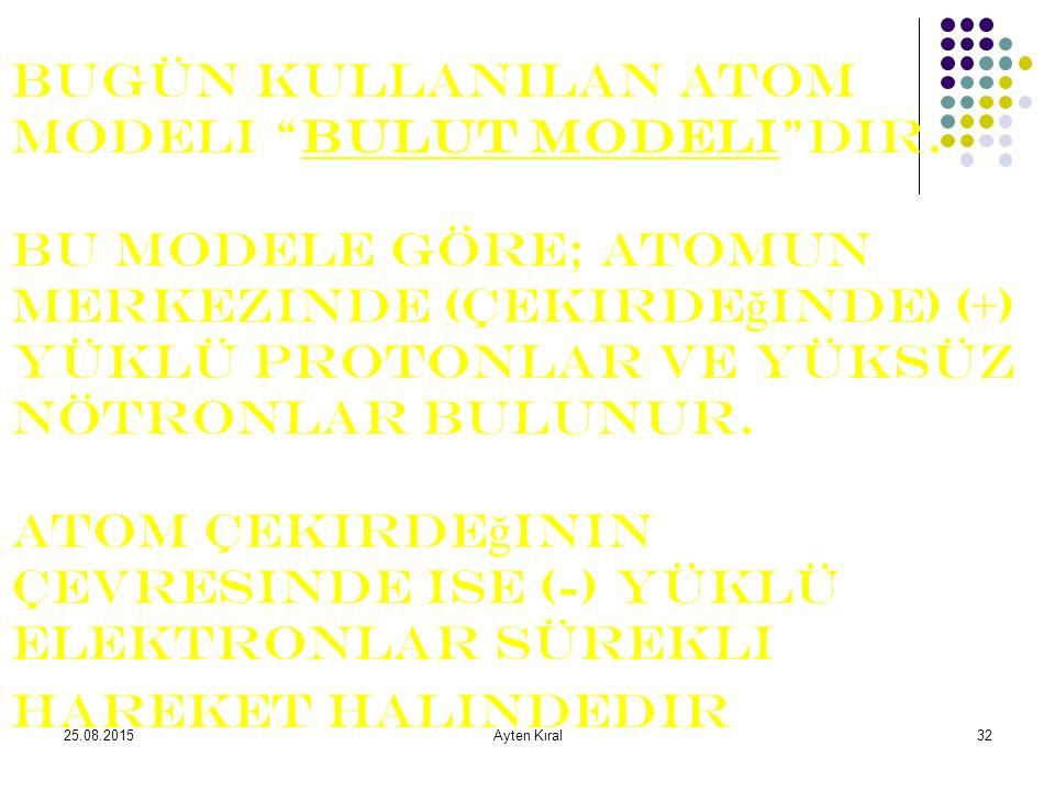 25.08.2015Ayten Kıral31 Atom kavramı ile ilgili tarih boyunca değişen düşünceler: Democritus ve diğer Yunan filozofları her maddenin hep aynı özdeş atomlardan oluştuğunu düşünüyorlardı.