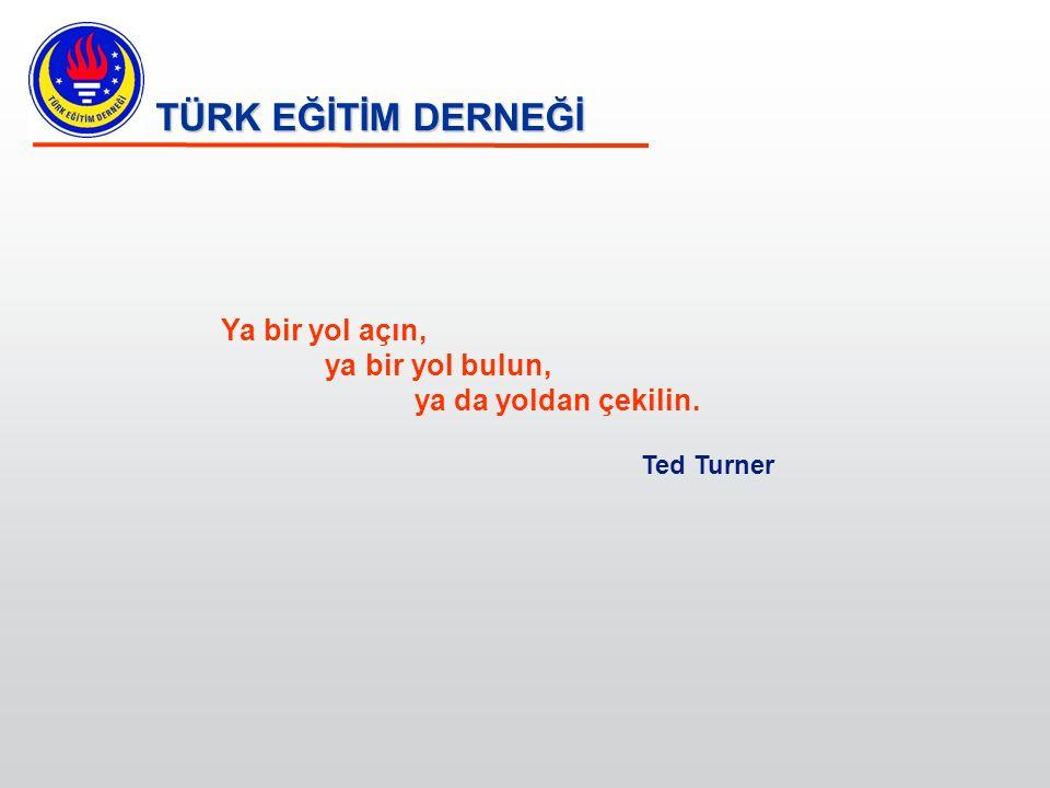 TÜRK EĞİTİM DERNEĞİ Ya bir yol açın, ya bir yol bulun, ya da yoldan çekilin. Ted Turner