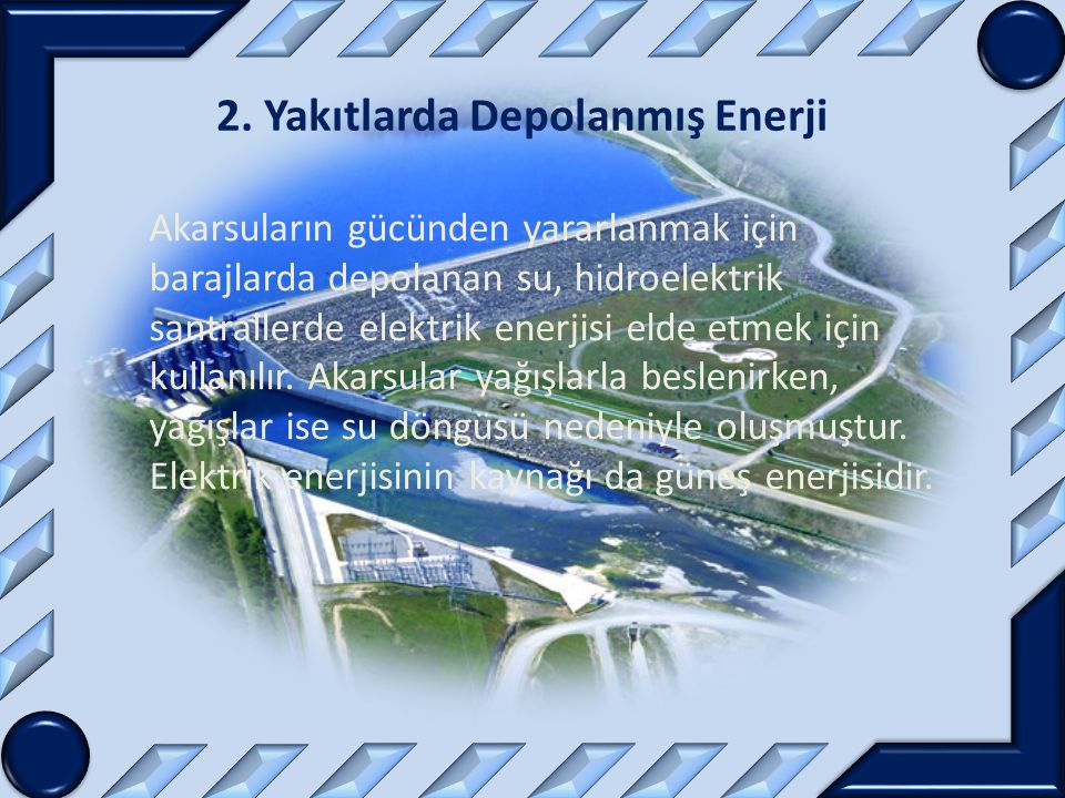 2. Yakıtlarda Depolanmış Enerji Akarsuların gücünden yararlanmak için barajlarda depolanan su, hidroelektrik santrallerde elektrik enerjisi elde etmek