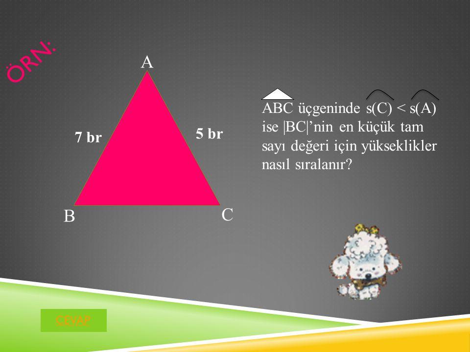 ÖRN: A B C 5 br 7 br ABC üçgeninde s(C) < s(A) ise |BC|'nin en küçük tam sayı değeri için yükseklikler nasıl sıralanır.
