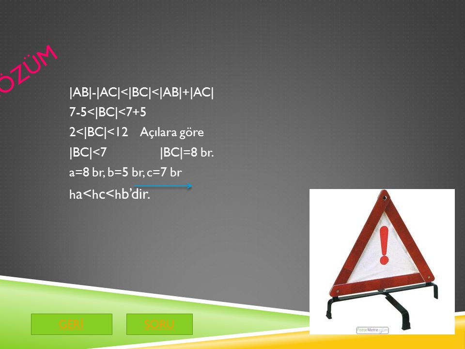 ÇÖZÜM |AB|-|AC|<|BC|<|AB|+|AC| 7-5<|BC|<7+5 2<|BC|<12 Açılara göre |BC|<7 |BC|=8 br.